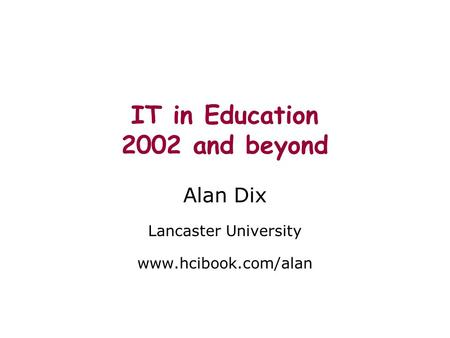 IT in Education 2002 and beyond Alan Dix Lancaster University www.hcibook.com/alan.