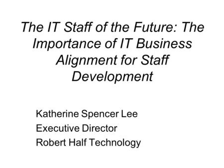 The IT Staff of the Future: The Importance of IT Business Alignment for Staff Development Katherine Spencer Lee Executive Director Robert Half Technology.