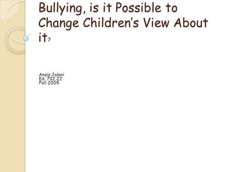 Bullying, is it Possible to Change Childrens View About it ? Ansia Jalani Ed. 702.22 Fall 2009.