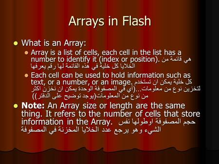 Arrays in Flash What is an Array: What is an Array: Array is a list of cells, each cell in the list has a number to identify it (index or position). هي