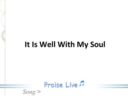 Song > It Is Well With My Soul. Song > When peace, like a river, attendeth my way, When sorrows like sea billows roll; Whatever my lot, thou hast taught.