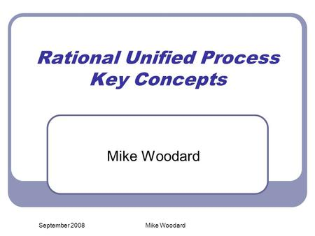 September 2008Mike Woodard Rational Unified Process Key Concepts Mike Woodard.