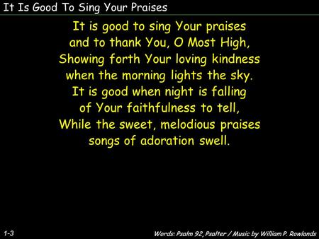 It Is Good To Sing Your Praises It is good to sing Your praises and to thank You, O Most High, Showing forth Your loving kindness when the morning lights.