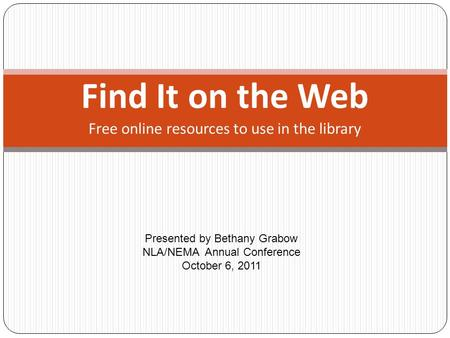 Find It on the Web Presented by Bethany Grabow NLA/NEMA Annual Conference October 6, 2011 Free online resources to use in the library.