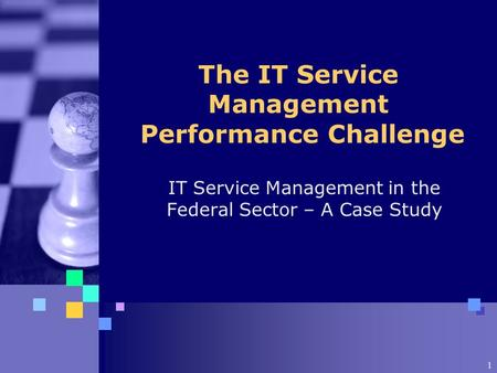 1 The IT Service Management Performance Challenge IT Service Management in the Federal Sector – A Case Study.