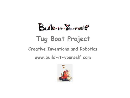 Creative Inventions and Robotics www.build-it-yourself.com Tug Boat Project.