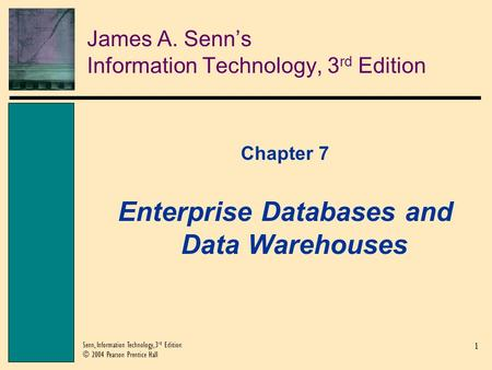 1 Senn, Information Technology, 3 rd Edition © 2004 Pearson Prentice Hall James A. Senns Information Technology, 3 rd Edition Chapter 7 Enterprise Databases.
