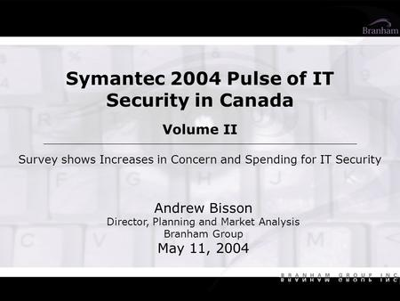 Symantec 2004 Pulse of IT Security in Canada Volume II Survey shows Increases in Concern and Spending for IT Security Andrew Bisson Director, Planning.