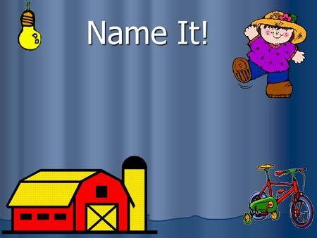 Name It! What is a noun? A noun is a person, place, thing, or idea. Person: cowboy Place: church Thing: beachball Idea: justice.
