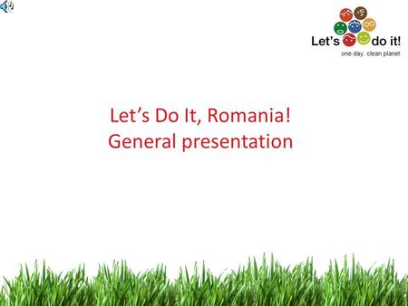 1 Lets Do It, Romania! General presentation one day. clean planet.