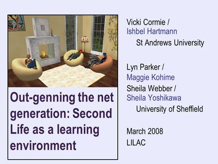 Out-genning the net generation: Second Life as a learning environment Vicki Cormie / Ishbel Hartmann St Andrews University Lyn Parker / Maggie Kohime Sheila.