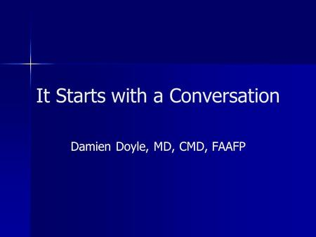It Starts with a Conversation Damien Doyle, MD, CMD, FAAFP.