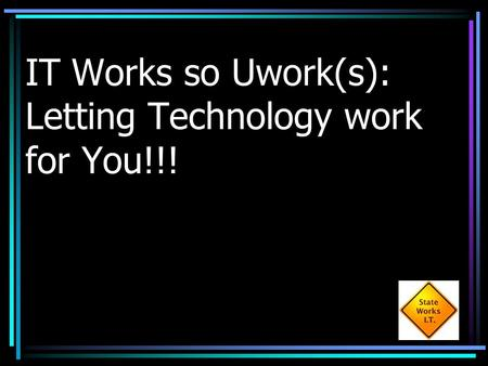 IT Works so Uwork(s): Letting Technology work for You!!!