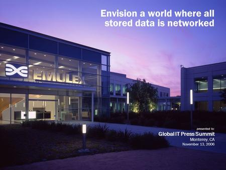 Envision a world where all stored data is networked presented to: Global IT Press Summit Monterey, CA November 13, 2006.