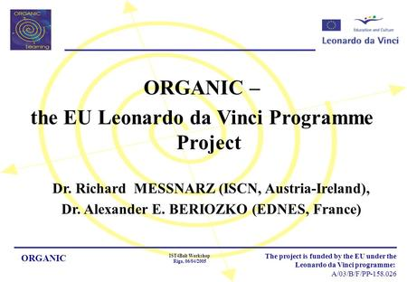 ORGANIC IST4Balt Workshop Riga, 06/04/2005 The project is funded by the EU under the Leonardo da Vinci programme: A/03/B/F/PP-158.026 ORGANIC – the EU.