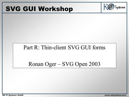 Copyright 2001 RO IT Systems GmbH RO IT Systems GmbHwww.roitsystems.com Part R: Thin-client SVG GUI forms Ronan Oger – SVG Open 2003 SVG GUI Workshop.