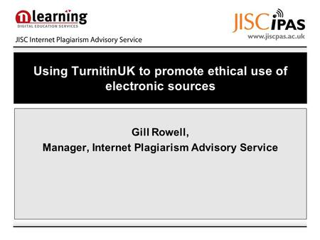 Using TurnitinUK to promote ethical use of electronic sources Gill Rowell, Manager, Internet Plagiarism Advisory Service.