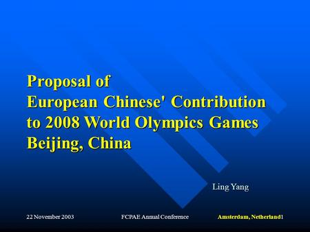 Amsterdam, Netherland22 November 2003FCPAE Annual Conference1 Proposal of European Chinese' Contribution to 2008 World Olympics Games Beijing, China Ling.