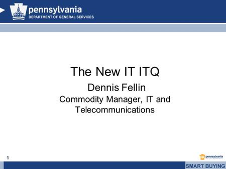1 The New IT ITQ Dennis Fellin Commodity Manager, IT and Telecommunications.