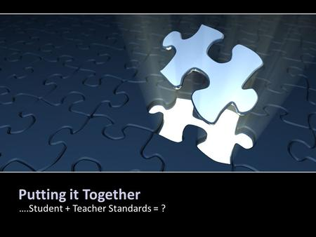 Putting it Together ….Student + Teacher Standards = ?