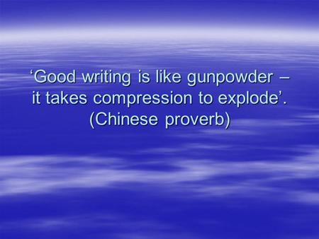 Good writing is like gunpowder – it takes compression to explode. (Chinese proverb)
