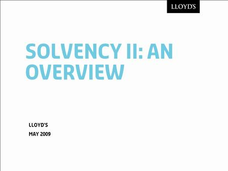 Solvency ii: an overview Lloyds May 2009. © LloydsSolvency II May 20092 Contents Solvency II: key features Legislative process Solvency II implementation.