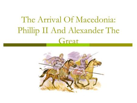 The Arrival Of Macedonia: Phillip II And Alexander The Great.