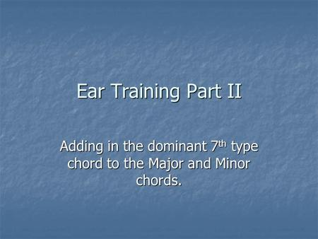 Ear Training Part II Adding in the dominant 7 th type chord to the Major and Minor chords.