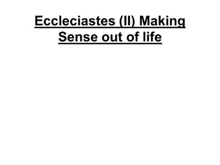 Eccleciastes (II) Making Sense out of life. finding true joy FINDING JOY IN GODS CREATED WORLD –Life and pleasure and things are gifts from God: E.g.