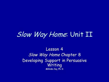 Slow Way Home: Unit II Lesson 4 Slow Way Home Chapter 8 Developing Support in Persuasive Writing Milinda Jay, Ph. D.