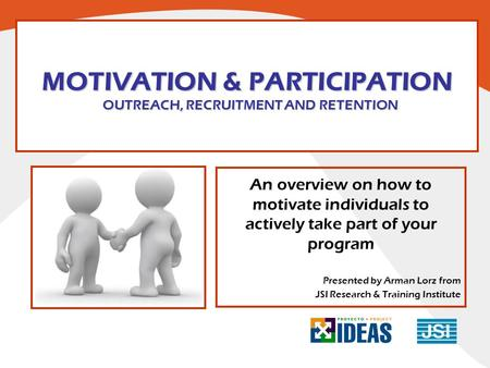 MOTIVATION & PARTICIPATION OUTREACH, RECRUITMENT AND RETENTION An overview on how to motivate individuals to actively take part of your program Presented.