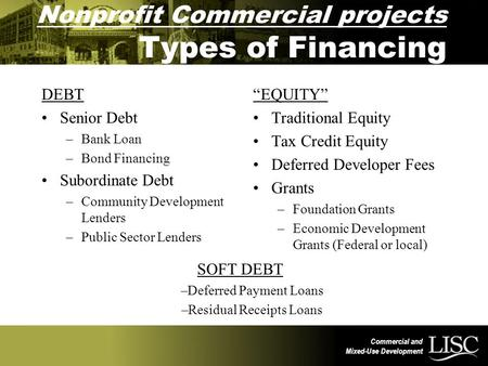 Commercial and Mixed-Use Development Nonprofit Commercial projects Types of Financing DEBT Senior Debt –Bank Loan –Bond Financing Subordinate Debt –Community.