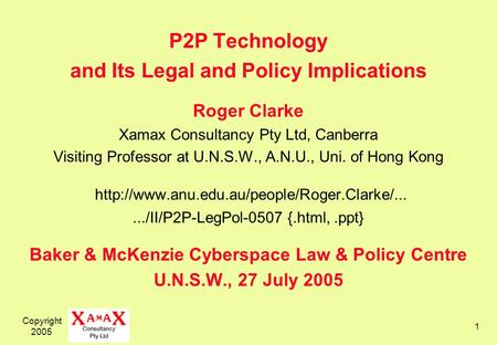 Copyright 2005 1 P2P Technology and Its Legal and Policy Implications Roger Clarke Xamax Consultancy Pty Ltd, Canberra Visiting Professor at U.N.S.W.,