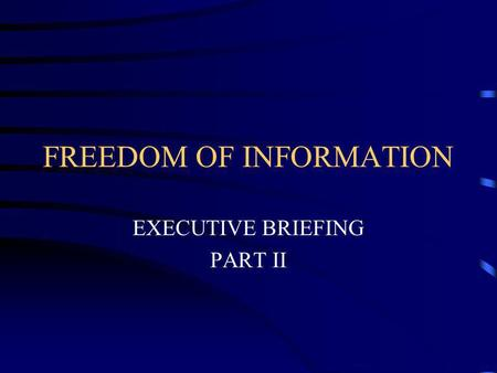 FREEDOM OF INFORMATION EXECUTIVE BRIEFING PART II.