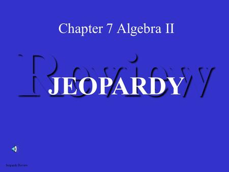 Chapter 7 Algebra II Review JEOPARDY Jeopardy Review.