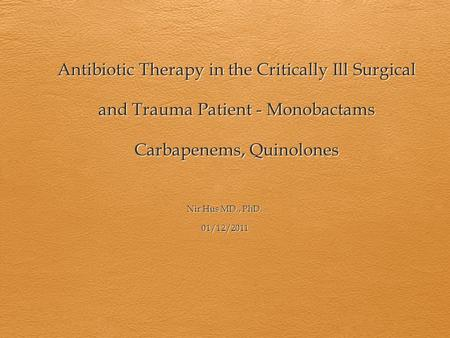 Antibiotic Therapy in the Critically Ill Surgical and Trauma Patient - Monobactams Carbapenems, Quinolones Nir Hus MD., PhD. 01/12/2011.