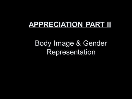 Body Image & Gender Representation APPRECIATION PART II.