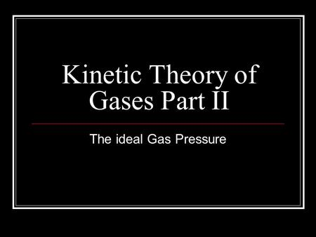 Kinetic Theory of Gases Part II The ideal Gas Pressure.