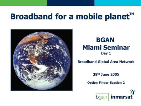 BGAN Miami Seminar Day 1 Broadband Global Area Network 28 th June 2005 Option Finder Session 2 Broadband for a mobile planet TM.