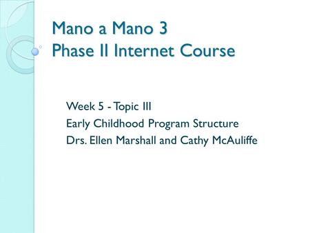Mano a Mano 3 Phase II Internet Course Week 5 - Topic III Early Childhood Program Structure Drs. Ellen Marshall and Cathy McAuliffe.