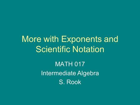 More with Exponents and Scientific Notation MATH 017 Intermediate Algebra S. Rook.