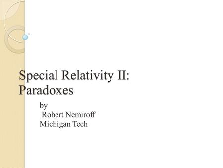 Special Relativity II: Paradoxes by Robert Nemiroff Michigan Tech.