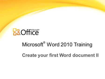 Microsoft ® Word 2010 Training Create your first Word document II.