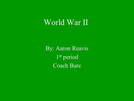 World War II By: Aaron Reavis 1 st period Coach Bare.