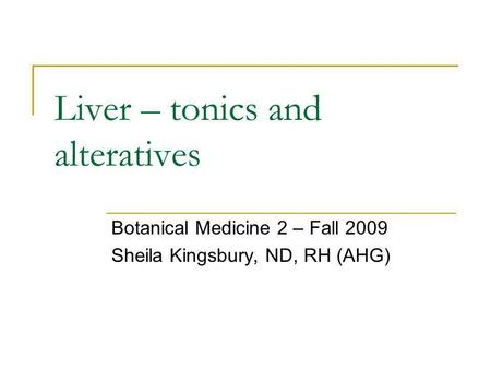 Liver – tonics and alteratives Botanical Medicine 2 – Fall 2009 Sheila Kingsbury, ND, RH (AHG)