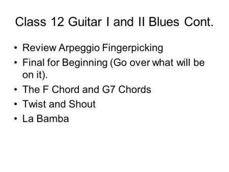Class 12 Guitar I and II Blues Cont. Review Arpeggio Fingerpicking Final for Beginning (Go over what will be on it). The F Chord and G7 Chords Twist and.