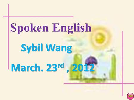 Spoken English Sybil Wang March. 23 rd, 2012 UNIT 5.