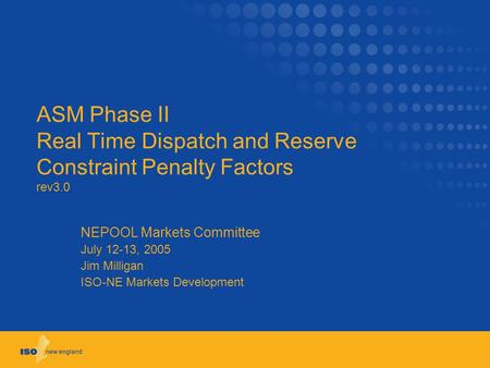 ASM Phase II Real Time Dispatch and Reserve Constraint Penalty Factors rev3.0 NEPOOL Markets Committee July 12-13, 2005 Jim Milligan ISO-NE Markets Development.
