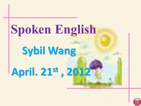 Spoken English Sybil Wang April. 21 st, 2012 Warm-up What do you hear?