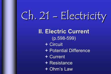 Ch. 21 - Electricity II. Electric Current (p.598-599) Circuit Potential Difference Current Resistance Ohms Law.